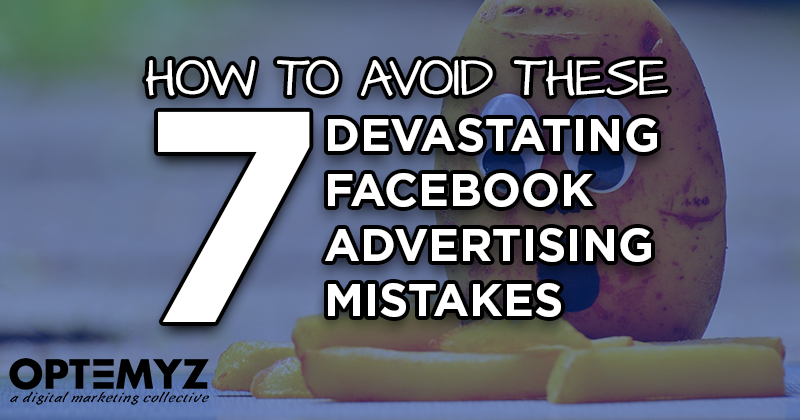 How to Avoid These 7 Devastating Facebook Advertising Mistakes
